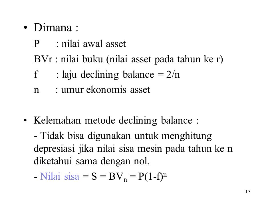 Dimana : P : nilai awal asset BVr : nilai buku (nilai asset pada tahun ke r) f : laju declining balance = 2/n n : umur ekonomis asset Kelemahan metode