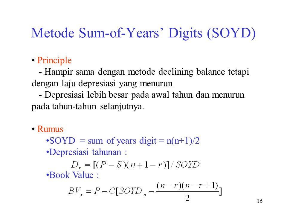 16 Metode Sum-of-Years' Digits (SOYD) Principle - Hampir sama dengan metode declining balance tetapi dengan laju depresiasi yang menurun - Depresiasi