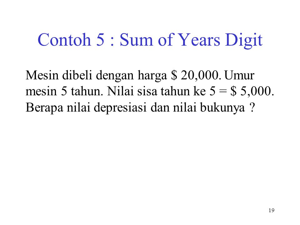 Contoh 5 : Sum of Years Digit Mesin dibeli dengan harga $ 20,000. Umur mesin 5 tahun. Nilai sisa tahun ke 5 = $ 5,000. Berapa nilai depresiasi dan nil