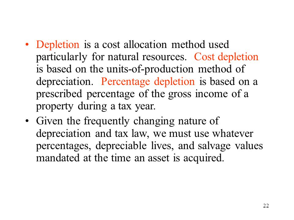 22 Depletion is a cost allocation method used particularly for natural resources. Cost depletion is based on the units-of-production method of depreci