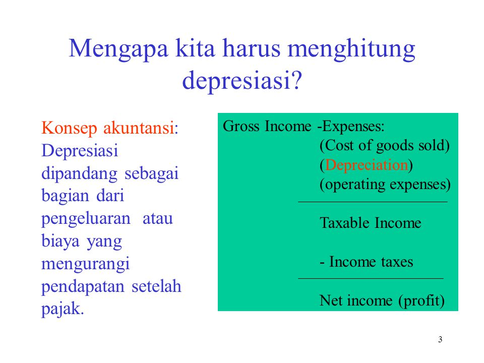 3 Mengapa kita harus menghitung depresiasi? Gross Income -Expenses: (Cost of goods sold) (Depreciation) (operating expenses) Taxable Income - Income t