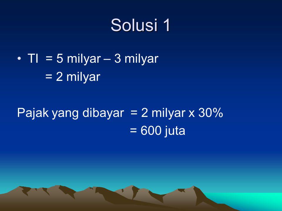 Solusi 1 TI = 5 milyar – 3 milyar = 2 milyar Pajak yang dibayar = 2 milyar x 30% = 600 juta