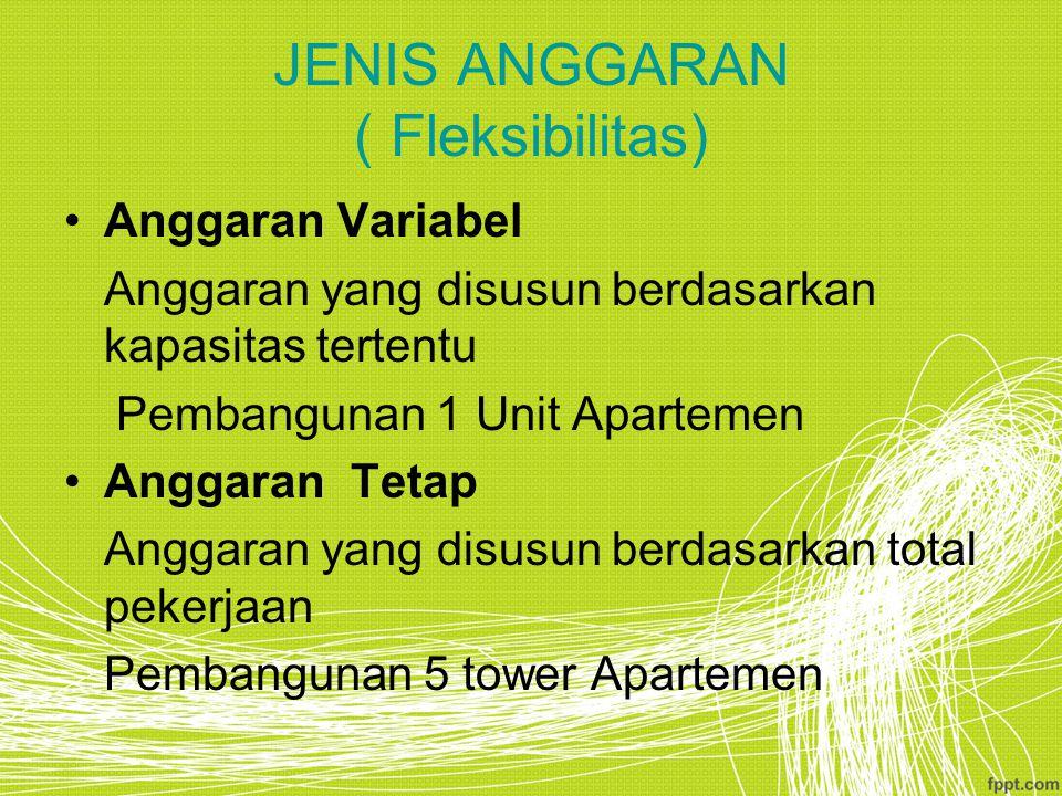 JENIS ANGGARAN ( Fleksibilitas) Anggaran Variabel Anggaran yang disusun berdasarkan kapasitas tertentu Pembangunan 1 Unit Apartemen Anggaran Tetap Anggaran yang disusun berdasarkan total pekerjaan Pembangunan 5 tower Apartemen
