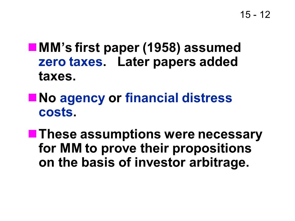 15 - 12 MM's first paper (1958) assumed zero taxes. Later papers added taxes. No agency or financial distress costs. These assumptions were necessary
