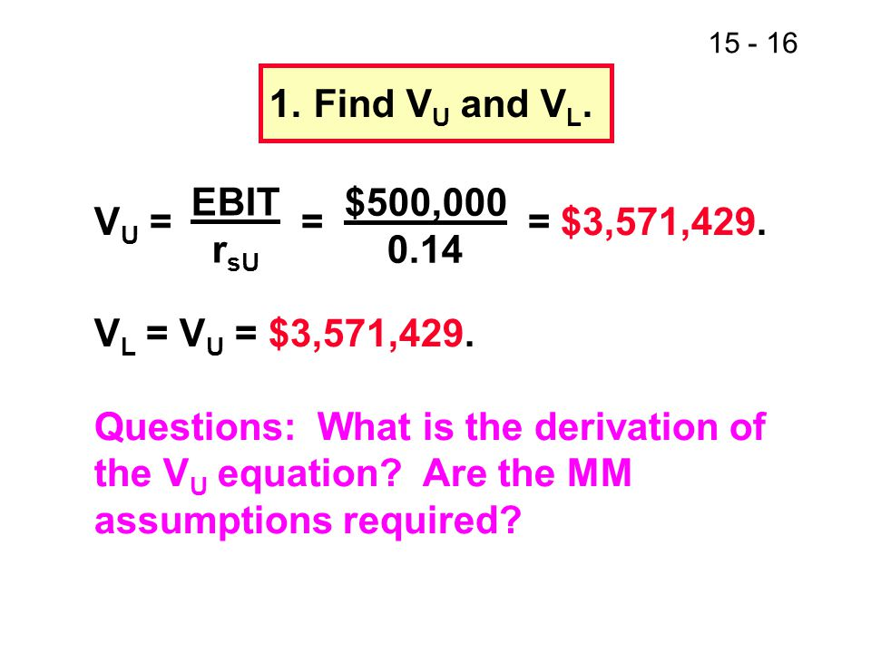 15 - 16 1.Find V U and V L. V U = = = $3,571,429. V L = V U = $3,571,429. Questions: What is the derivation of the V U equation? Are the MM assumption