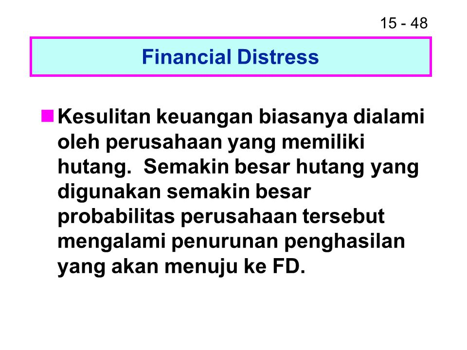 15 - 48 Financial Distress Kesulitan keuangan biasanya dialami oleh perusahaan yang memiliki hutang. Semakin besar hutang yang digunakan semakin besar
