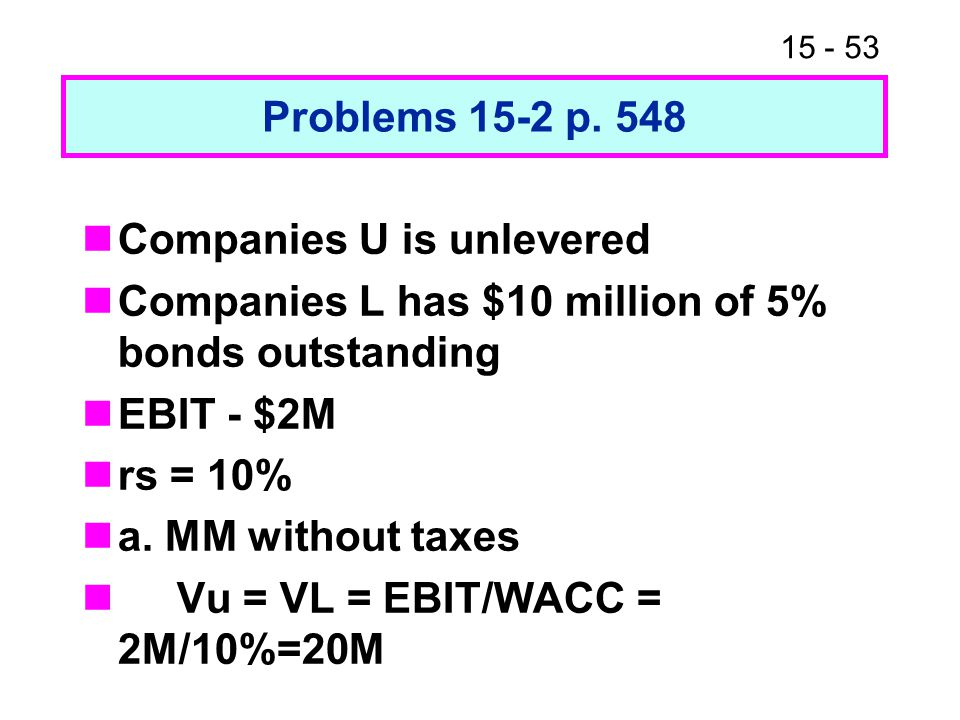15 - 53 Problems 15-2 p. 548 Companies U is unlevered Companies L has $10 million of 5% bonds outstanding EBIT - $2M rs = 10% a. MM without taxes Vu =