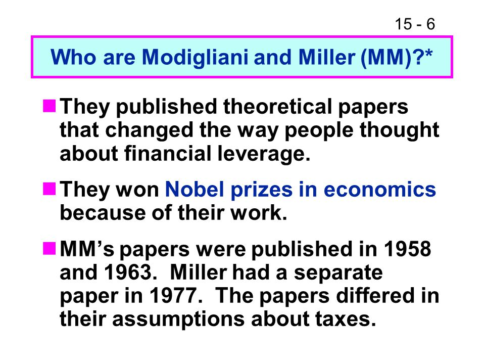 15 - 6 Who are Modigliani and Miller (MM)?* They published theoretical papers that changed the way people thought about financial leverage. They won N