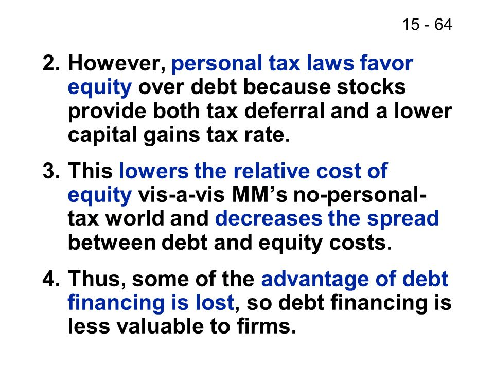 15 - 64 2.However, personal tax laws favor equity over debt because stocks provide both tax deferral and a lower capital gains tax rate. 3.This lowers