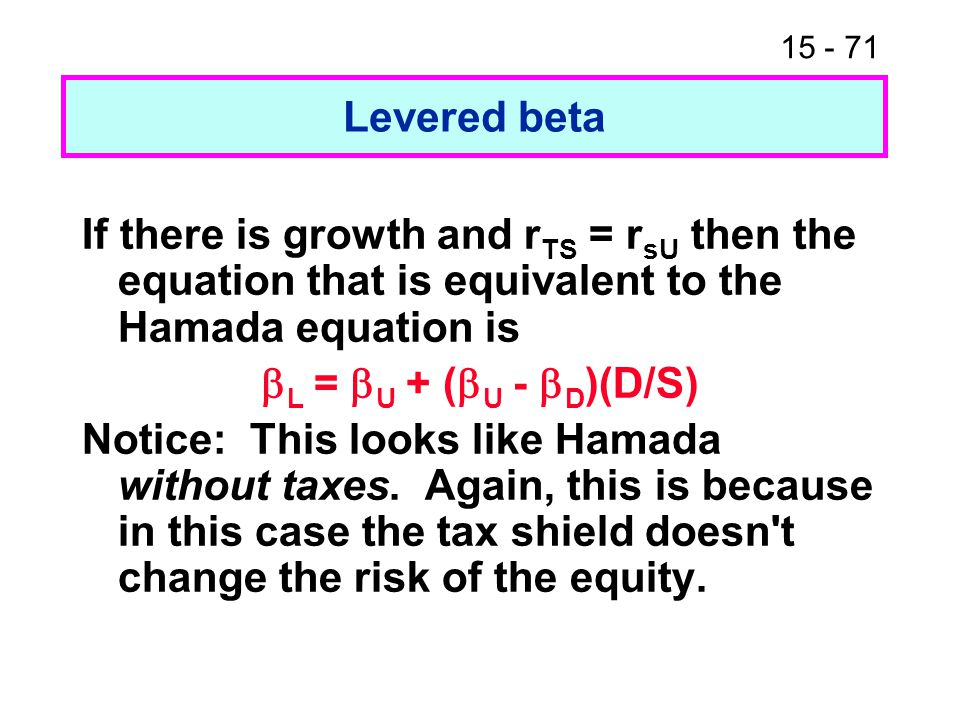 15 - 71 Levered beta If there is growth and r TS = r sU then the equation that is equivalent to the Hamada equation is  L =  U + (  U -  D )(D/S)