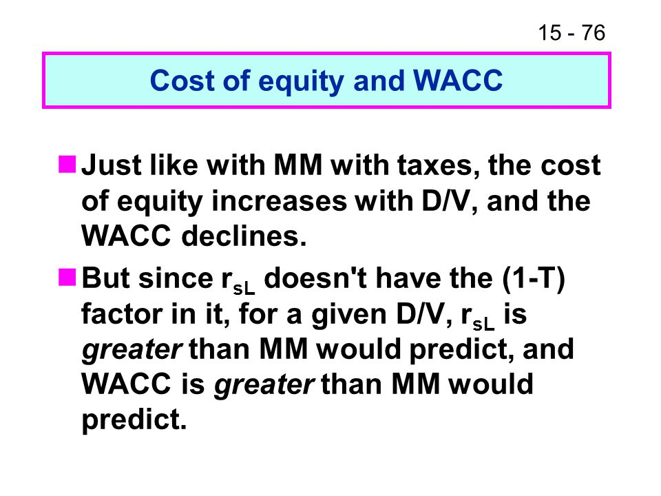 15 - 76 Cost of equity and WACC Just like with MM with taxes, the cost of equity increases with D/V, and the WACC declines.