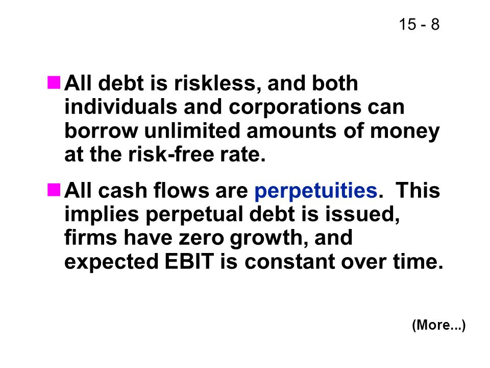 15 - 8 All debt is riskless, and both individuals and corporations can borrow unlimited amounts of money at the risk-free rate. All cash flows are per