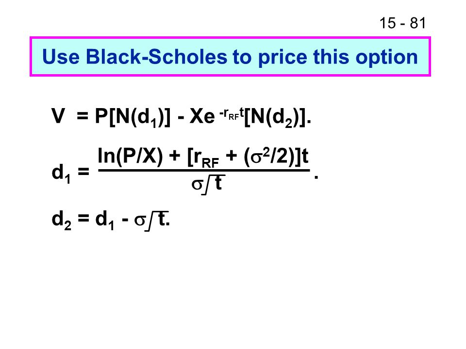 15 - 81 Use Black-Scholes to price this option V = P[N(d 1 )] - Xe -r RF t [N(d 2 )]. d 1 =.  t d 2 = d 1 -  t. ln(P/X) + [r RF + (  2 /2)]t