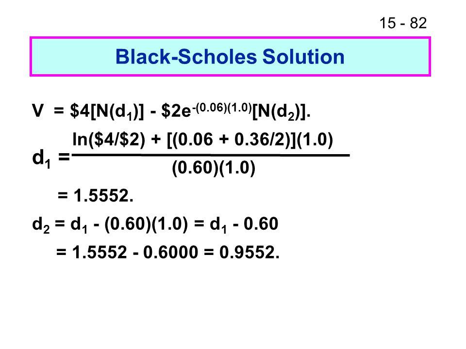 15 - 82 Black-Scholes Solution V = $4[N(d 1 )] - $2e -(0.06)(1.0) [N(d 2 )]. ln($4/$2) + [(0.06 + 0.36/2)](1.0) (0.60)(1.0) = 1.5552. d 2 = d 1 - (0.6