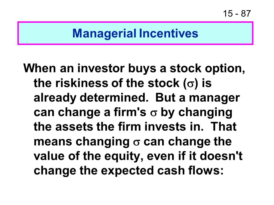 15 - 87 Managerial Incentives When an investor buys a stock option, the riskiness of the stock (  ) is already determined.