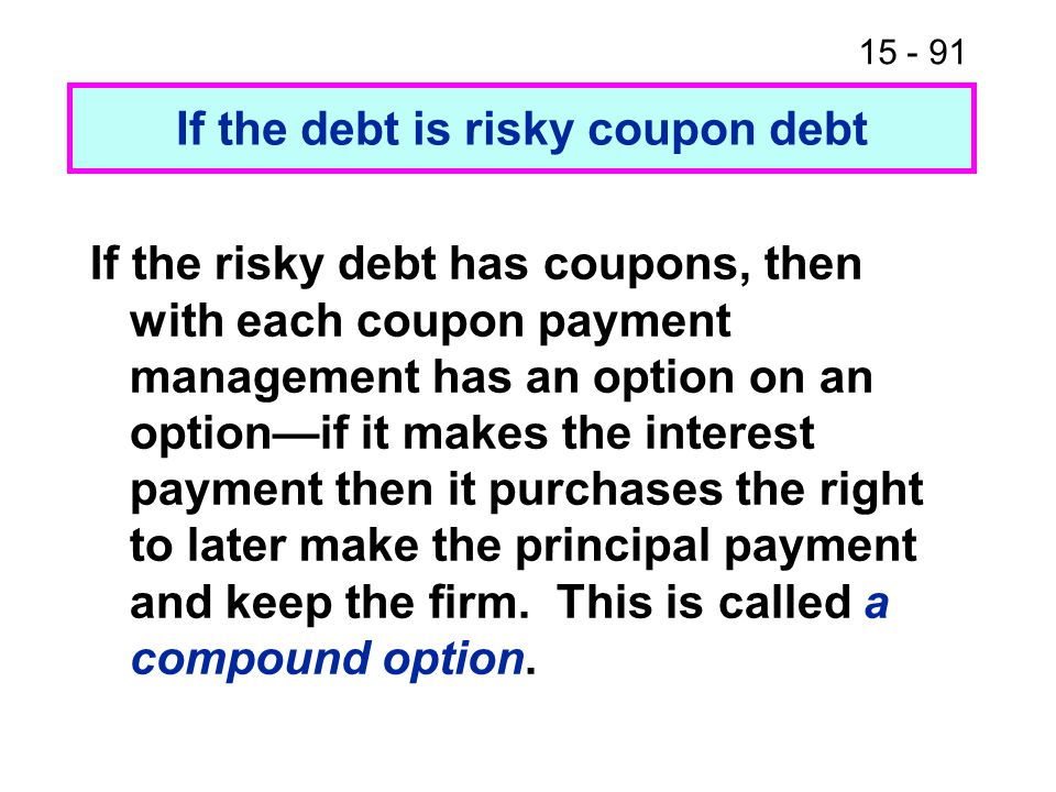15 - 91 If the debt is risky coupon debt If the risky debt has coupons, then with each coupon payment management has an option on an option—if it makes the interest payment then it purchases the right to later make the principal payment and keep the firm.