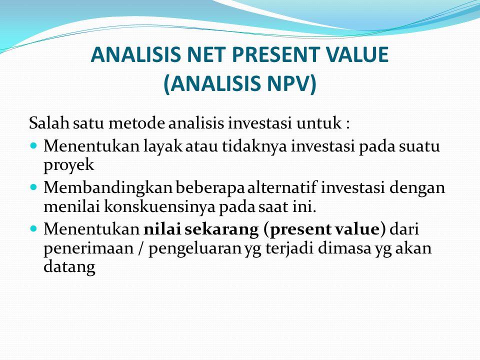 ANALISIS NET PRESENT VALUE (ANALISIS NPV) Salah satu metode analisis investasi untuk : Menentukan layak atau tidaknya investasi pada suatu proyek Memb