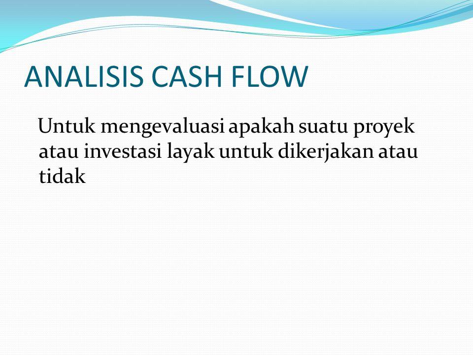 ANALISIS CASH FLOW Untuk mengevaluasi apakah suatu proyek atau investasi layak untuk dikerjakan atau tidak