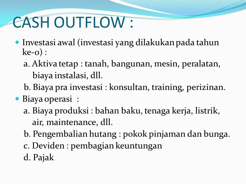 CASH OUTFLOW : Investasi awal (investasi yang dilakukan pada tahun ke-0) : a. Aktiva tetap : tanah, bangunan, mesin, peralatan, biaya instalasi, dll.