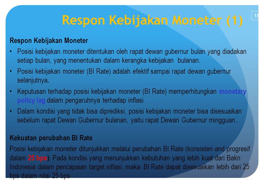 18 Respon Kebijakan Moneter (1) Respon Kebijakan Moneter Posisi kebijakan moneter ditentukan oleh rapat dewan gubernur bulan yang diadakan setiap bulan, yang menentukan dalam kerangka kebijakan bulanan.
