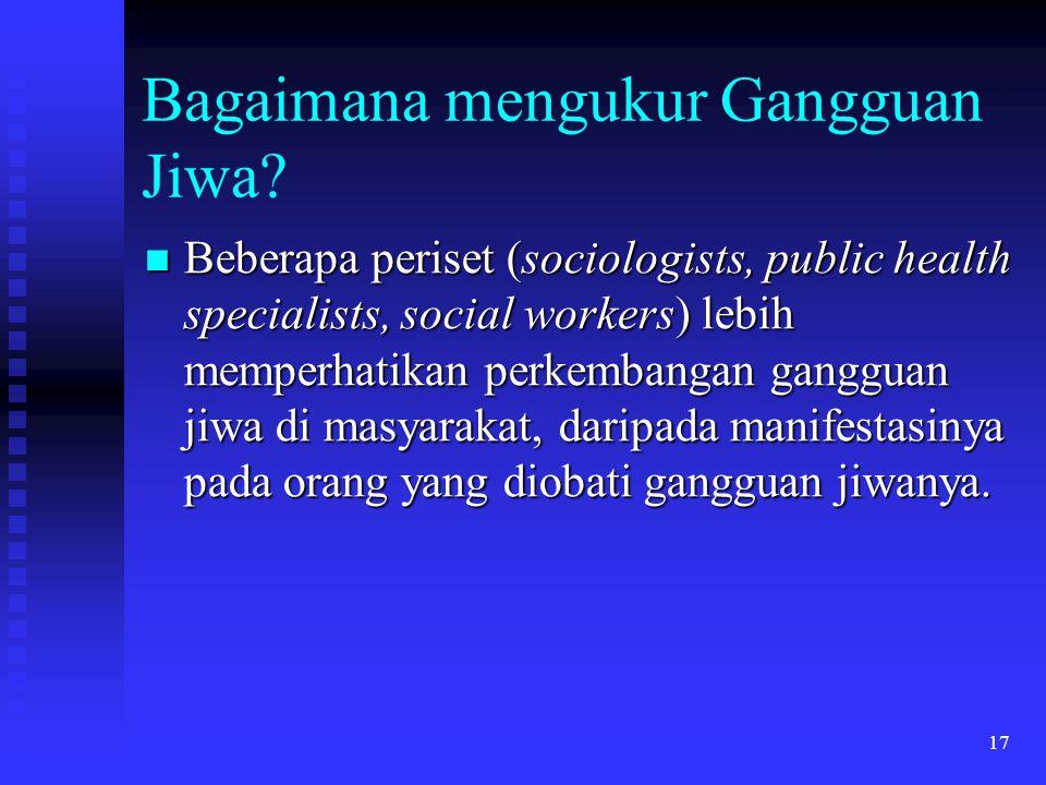17 Bagaimana mengukur Gangguan Jiwa? Beberapa periset (sociologists, public health specialists, social workers) lebih memperhatikan perkembangan gangg