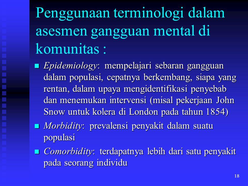 18 Penggunaan terminologi dalam asesmen gangguan mental di komunitas : Epidemiology: mempelajari sebaran gangguan dalam populasi, cepatnya berkembang,