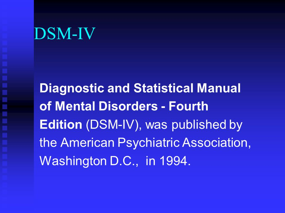DSM-IV Diagnostic and Statistical Manual of Mental Disorders - Fourth Edition (DSM-IV), was published by the American Psychiatric Association, Washing