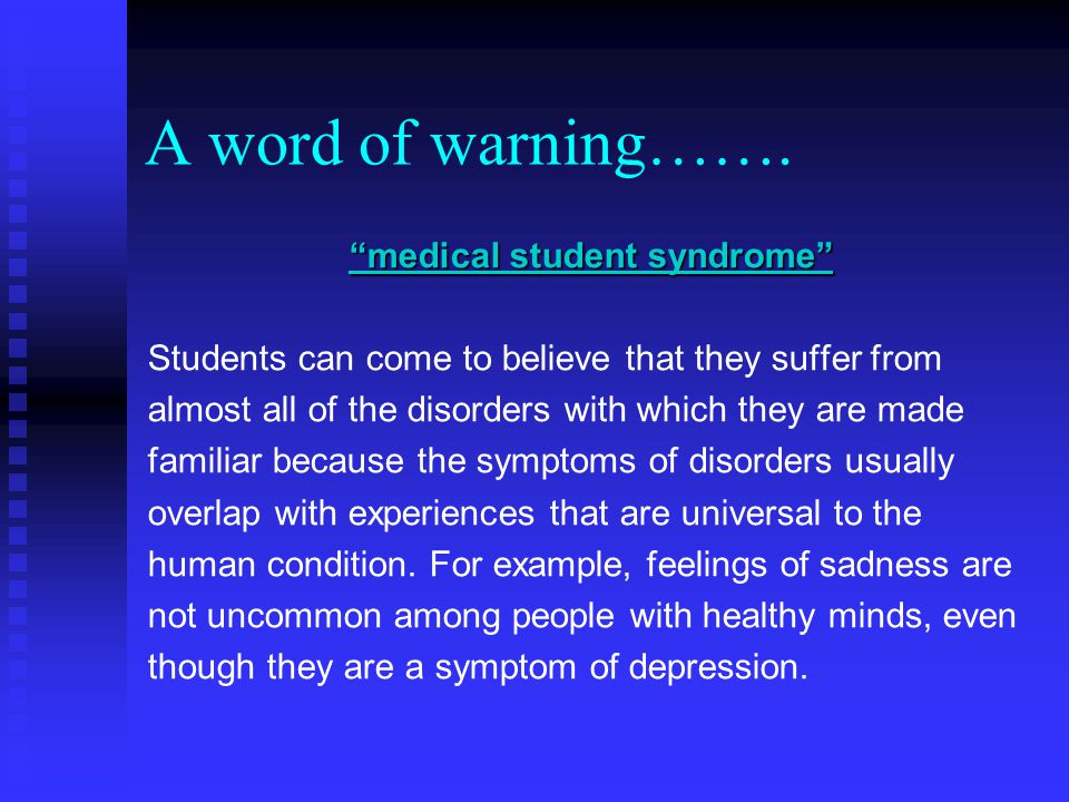 medical student syndrome Students can come to believe that they suffer from almost all of the disorders with which they are made familiar because the symptoms of disorders usually overlap with experiences that are universal to the human condition.