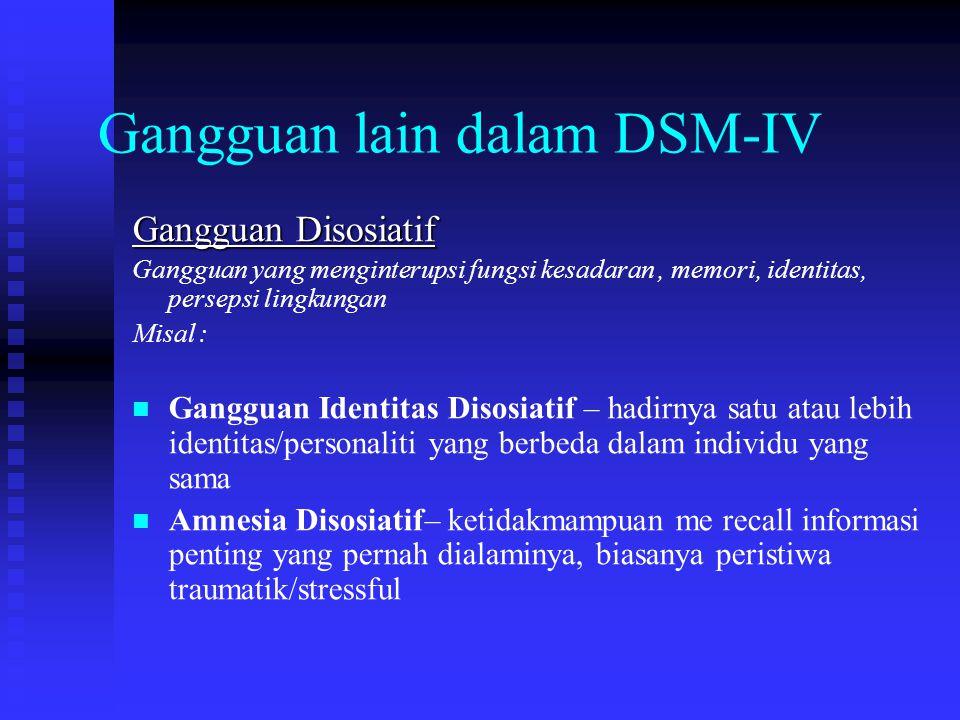 Gangguan lain dalam DSM-IV Gangguan Disosiatif Gangguan yang menginterupsi fungsi kesadaran, memori, identitas, persepsi lingkungan Misal : Gangguan I