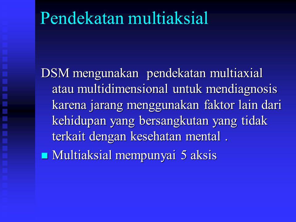 Pendekatan multiaksial DSM mengunakan pendekatan multiaxial atau multidimensional untuk mendiagnosis karena jarang menggunakan faktor lain dari kehidu