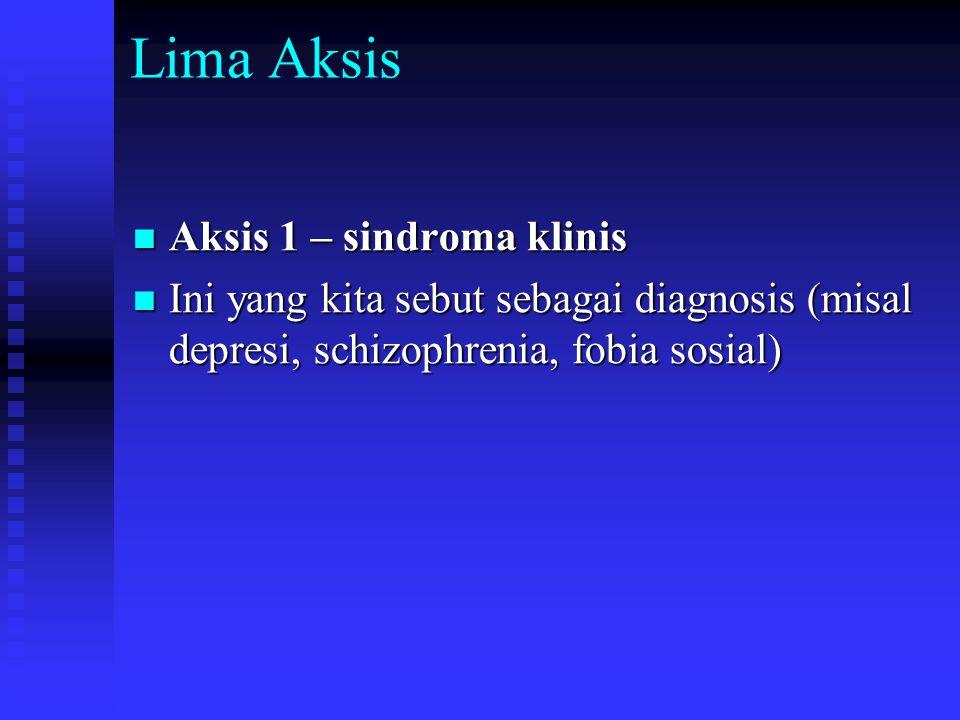 Lima Aksis Aksis 1 – sindroma klinis Aksis 1 – sindroma klinis Ini yang kita sebut sebagai diagnosis (misal depresi, schizophrenia, fobia sosial) Ini