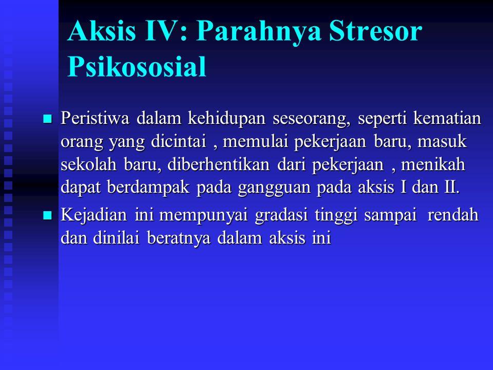 Aksis IV: Parahnya Stresor Psikososial Peristiwa dalam kehidupan seseorang, seperti kematian orang yang dicintai, memulai pekerjaan baru, masuk sekola