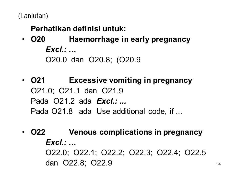 14 (Lanjutan) Perhatikan definisi untuk: O20 Haemorrhage in early pregnancy Excl.: … O20.0 dan O20.8; (O20.9 O21 Excessive vomiting in pregnancy O21.0