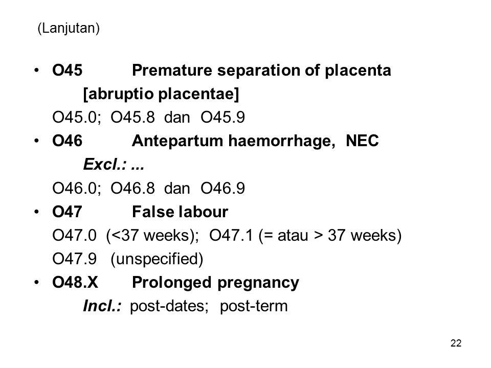 (Lanjutan) O45Premature separation of placenta [abruptio placentae] O45.0; O45.8 dan O45.9 O46Antepartum haemorrhage, NEC Excl.:...