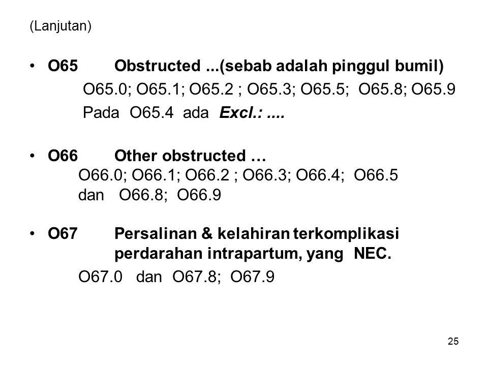 (Lanjutan) O65 Obstructed...(sebab adalah pinggul bumil) O65.0; O65.1; O65.2 ; O65.3; O65.5; O65.8; O65.9 Pada O65.4 ada Excl.:.... O66 Other obstruct