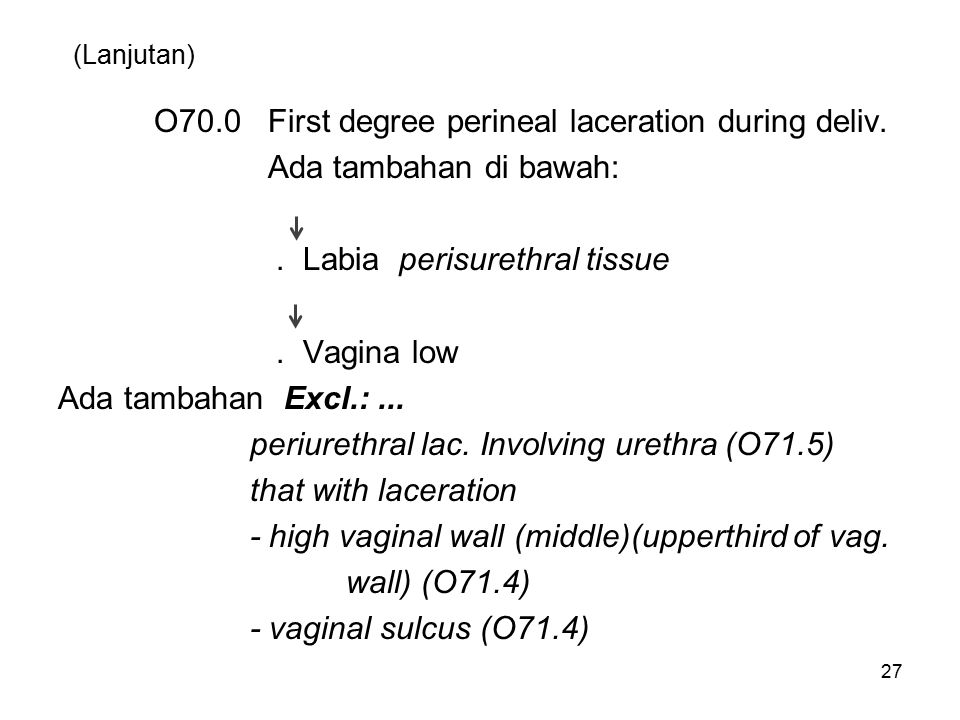 (Lanjutan) O70.0 First degree perineal laceration during deliv. Ada tambahan di bawah:. Labia perisurethral tissue. Vagina low Ada tambahan Excl.:...