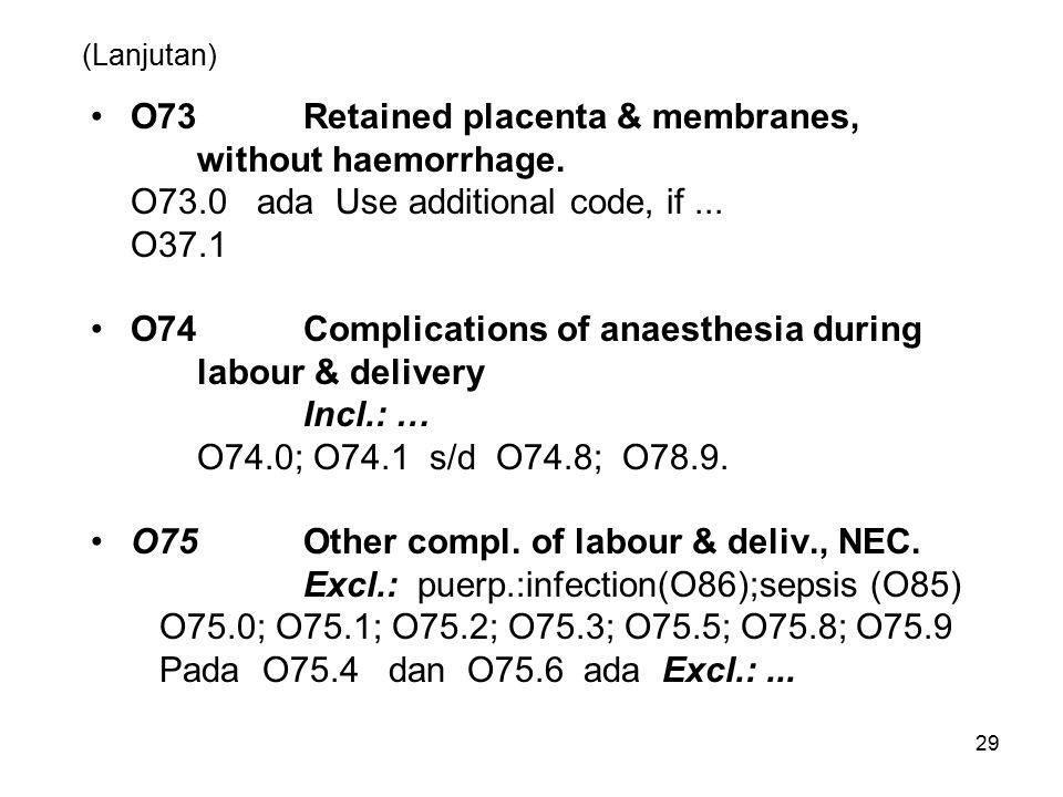 29 (Lanjutan) O73Retained placenta & membranes, without haemorrhage. O73.0 ada Use additional code, if... O37.1 O74Complications of anaesthesia during