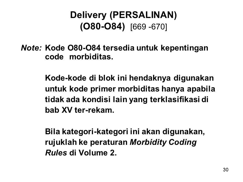 30 Delivery (PERSALINAN) (O80-O84) [669 -670] Note: Kode O80-O84 tersedia untuk kepentingan code morbiditas. Kode-kode di blok ini hendaknya digunakan