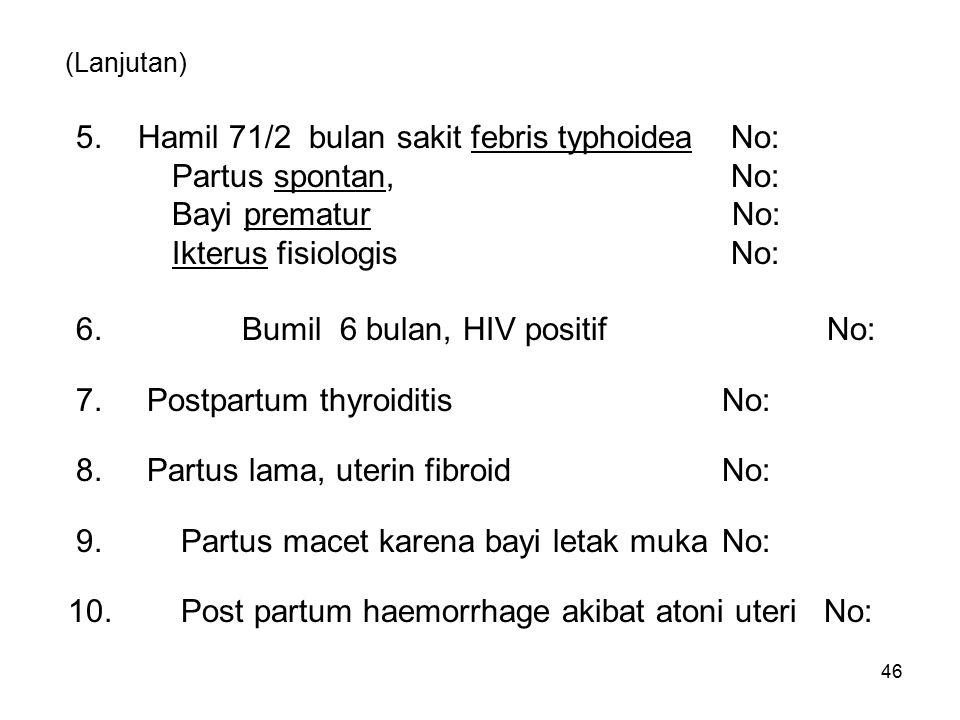 (Lanjutan) 5. Hamil 71/2 bulan sakit febris typhoidea No: Partus spontan, No: Bayi prematur No: Ikterus fisiologis No: 6.Bumil 6 bulan, HIV positif No