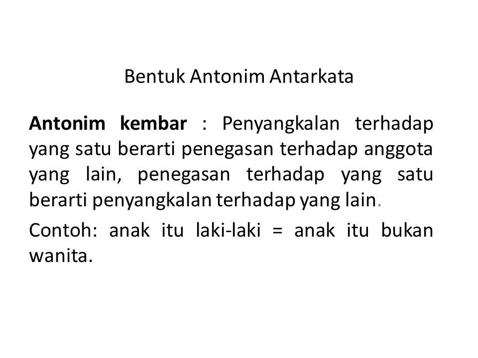 Bentuk Antonim Antarkata Antonim kembar : Penyangkalan terhadap yang satu berarti penegasan terhadap anggota yang lain, penegasan terhadap yang satu b