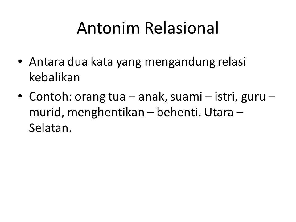 Antonim Relasional Antara dua kata yang mengandung relasi kebalikan Contoh: orang tua – anak, suami – istri, guru – murid, menghentikan – behenti. Uta