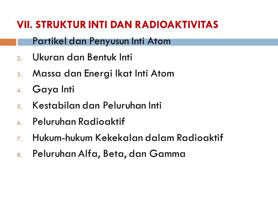 VII. STRUKTUR INTI DAN RADIOAKTIVITAS 1. Partikel dan Penyusun Inti Atom 2. Ukuran dan Bentuk Inti 3. Massa dan Energi Ikat Inti Atom 4. Gaya Inti 5.
