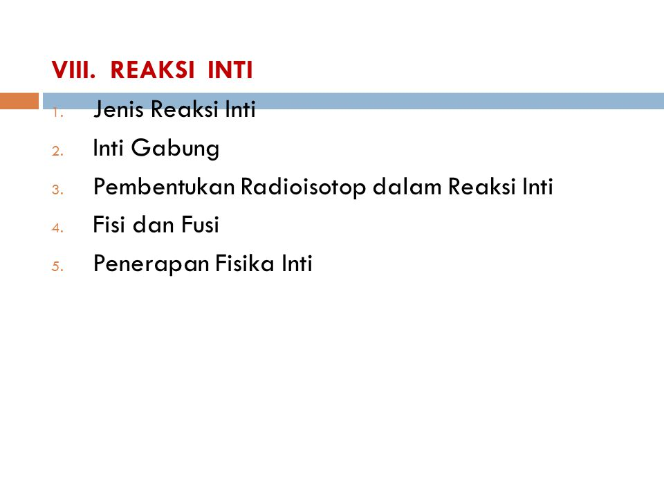 VIII. REAKSI INTI 1. Jenis Reaksi Inti 2. Inti Gabung 3. Pembentukan Radioisotop dalam Reaksi Inti 4. Fisi dan Fusi 5. Penerapan Fisika Inti