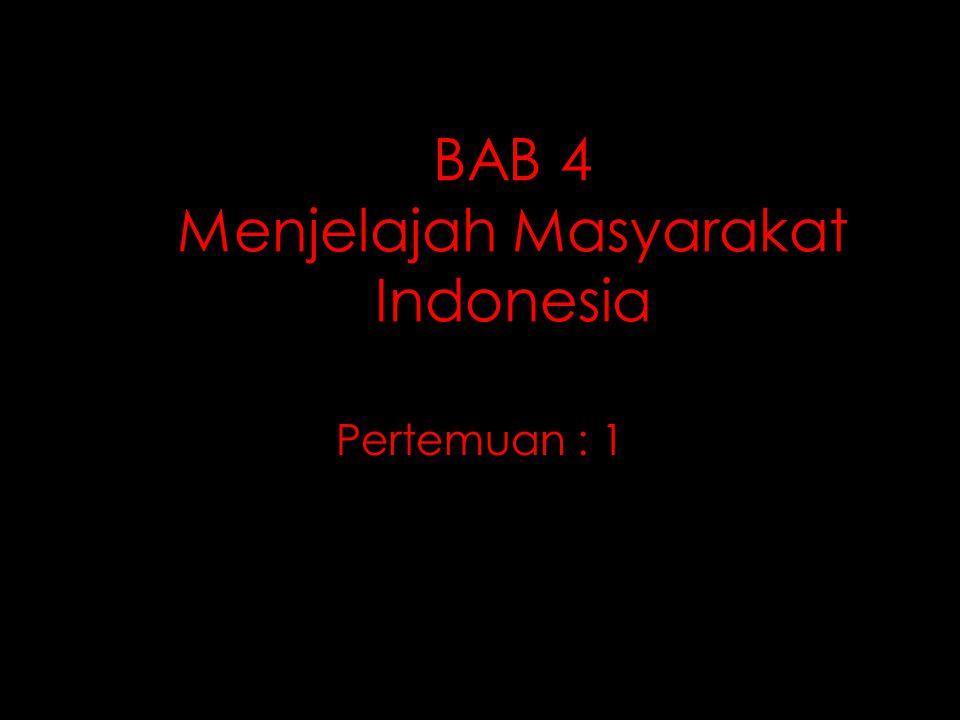BAB 4 Menjelajah Masyarakat Indonesia Pertemuan : 1