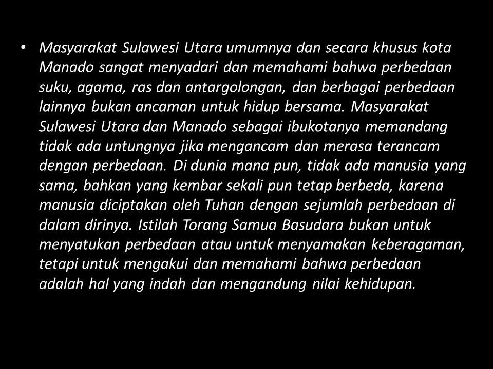 Masyarakat Sulawesi Utara umumnya dan secara khusus kota Manado sangat menyadari dan memahami bahwa perbedaan suku, agama, ras dan antargolongan, dan berbagai perbedaan lainnya bukan ancaman untuk hidup bersama.