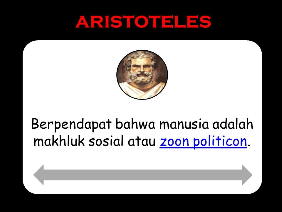 ARISTOTELES Berpendapat bahwa manusia adalah makhluk sosial atau zoon politicon.zoon politicon
