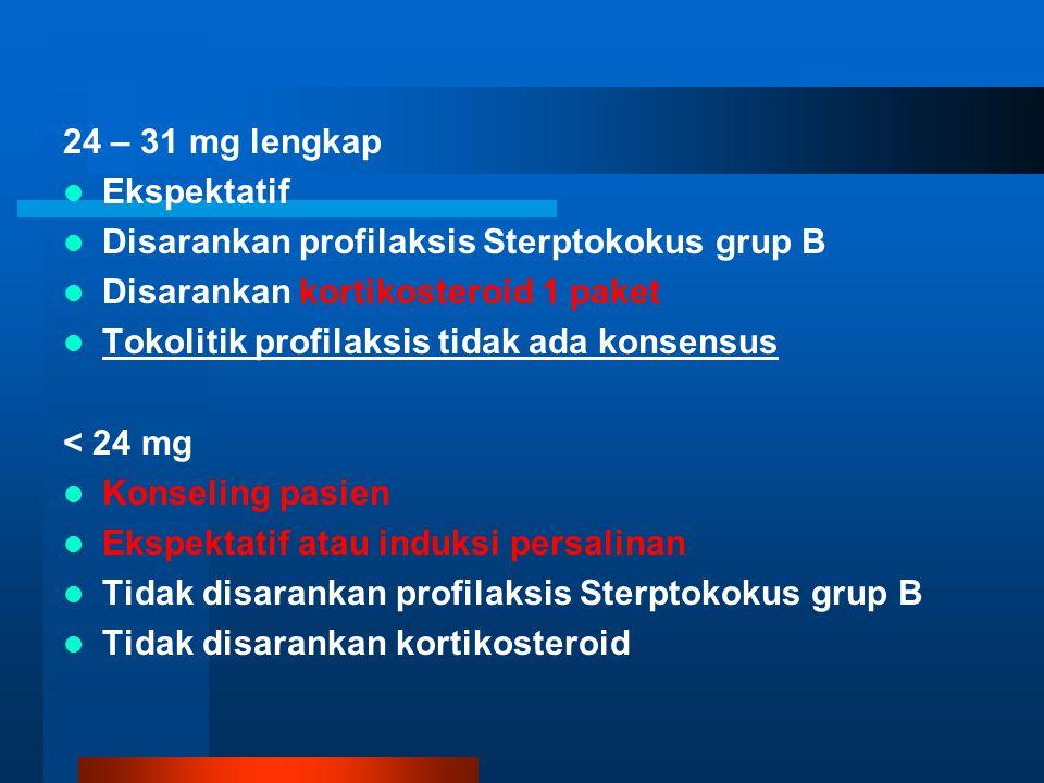 24 – 31 mg lengkap Ekspektatif Disarankan profilaksis Sterptokokus grup B Disarankan kortikosteroid 1 paket Tokolitik profilaksis tidak ada konsensus < 24 mg Konseling pasien Ekspektatif atau induksi persalinan Tidak disarankan profilaksis Sterptokokus grup B Tidak disarankan kortikosteroid