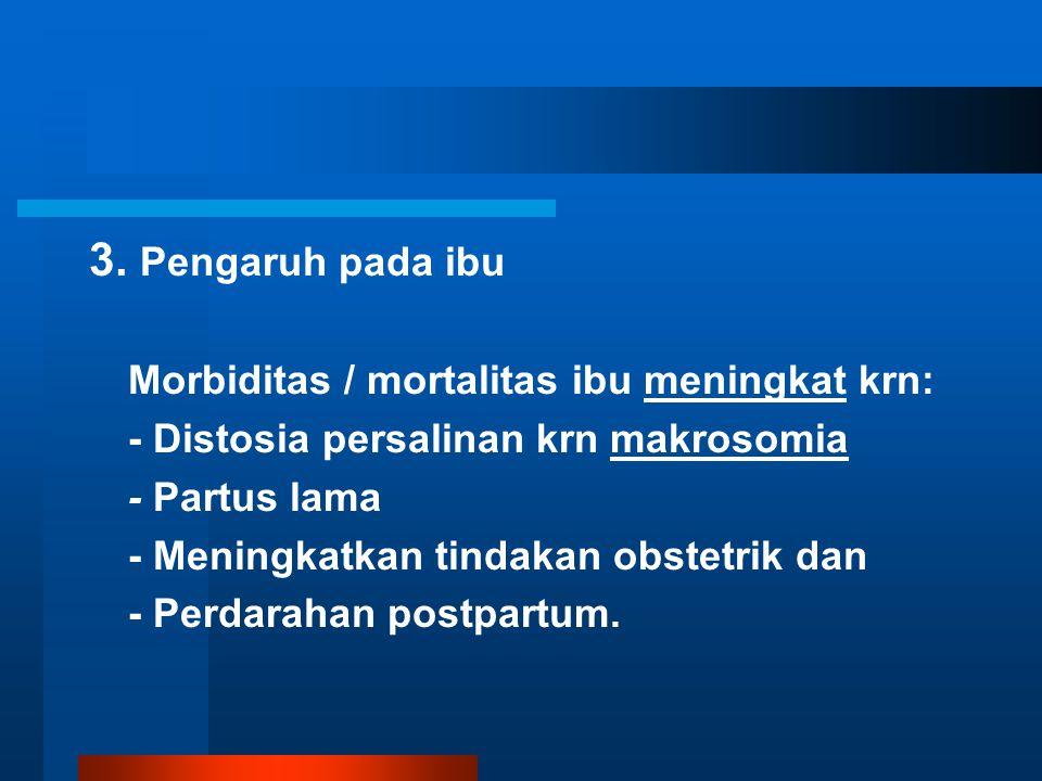 3. Pengaruh pada ibu Morbiditas / mortalitas ibu meningkat krn: - Distosia persalinan krn makrosomia - Partus lama - Meningkatkan tindakan obstetrik d