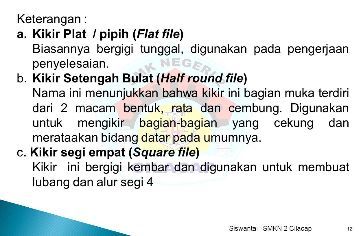 Siswanta – SMKN 2 Cilacap 12 Keterangan : a.Kikir Plat / pipih (Flat file) Biasannya bergigi tunggal, digunakan pada pengerjaan penyelesaian. b. Kikir
