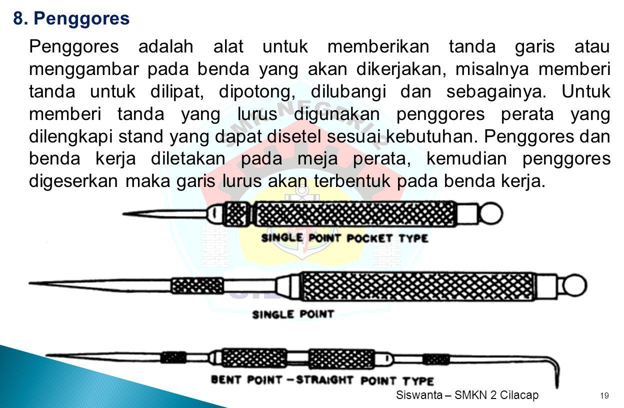 Siswanta – SMKN 2 Cilacap 19 8. Penggores Penggores adalah alat untuk memberikan tanda garis atau menggambar pada benda yang akan dikerjakan, misalnya